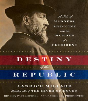 Destiny of the Republic: A Tale of Madness, Medicine and the Murder of a President 9780307939654