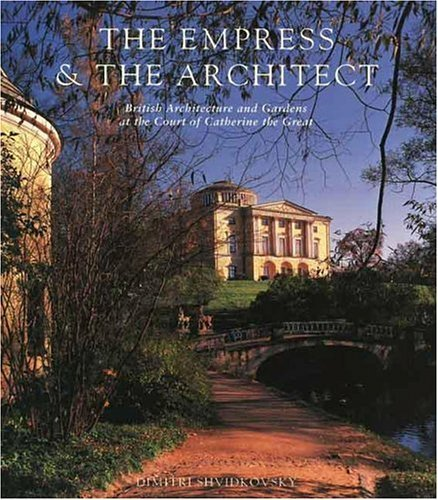 The Empress and the Architect: British Architecture and Gardens at the Court of Catherine the Great 9780300065640