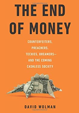 The End of Money: Counterfeiters, Preachers, Techies, Dreamers--And the Coming Cashless Society 9780306818837