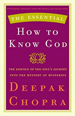 The Essential How to Know God: The Soul's Journey Into the Mystery of Mysteries - Chopra, Deepak