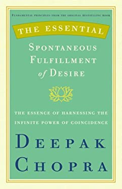 The Essential Spontaneous Fulfillment of Desire: The Essence of Harnessing the Infinite Power of Coincidence - Chopra, Deepak