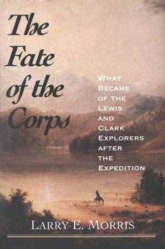 The Fate of the Corps: What Became of the Lewis and Clark Explorers After the Expedition 9780300102659