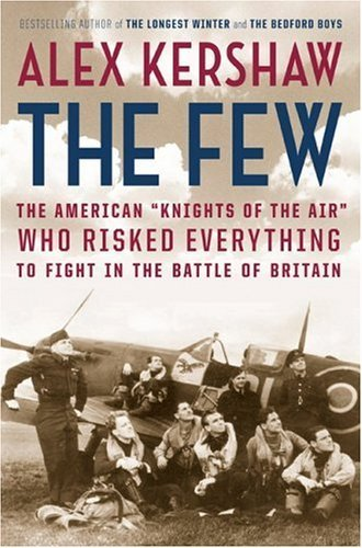 """The Few: The American """"Knights of the Air"""" Who Risked Everything to Fight in the Battle of Britain  by Alex Kershaw"""