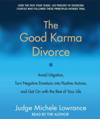 The Good Karma Divorce: Avoid Litigation, Turn Negative Emotions Into Positive Actions, and Get on with the Rest of Your Life 9780307704214