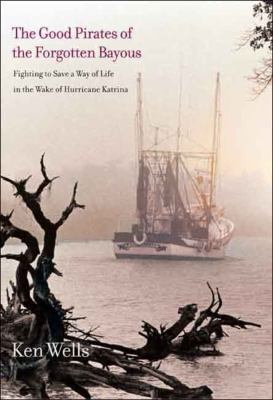 The Good Pirates of the Forgotten Bayous: Fighting to Save a Way of Life in the Wake of Hurricane Katrina 9780300121520