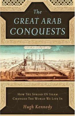 The Great Arab Conquests: How the Spread of Islam Changed the World We Live in 9780306815850