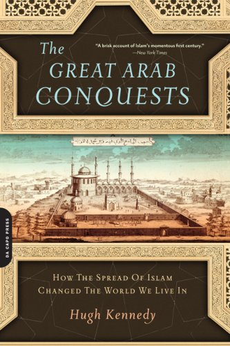 The Great Arab Conquests: How the Spread of Islam Changed the World We Live in 9780306817403