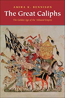 The Great Caliphs: The Golden Age of the 'Abbasid Empire 9780300167986