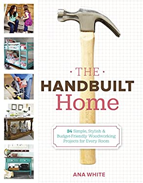 The Handbuilt Home: 34 Simple Stylish and Budget-Friendly Woodworking Projects for Every Room 9780307587329