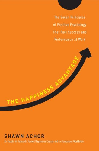 The Happiness Advantage: The Seven Principles of Positive Psychology That Fuel Success and Performance at Work 9780307591548