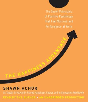 The Happiness Advantage: The Seven Principles of Positive Psychology That Fuel Success and Performance at Work 9780307749345