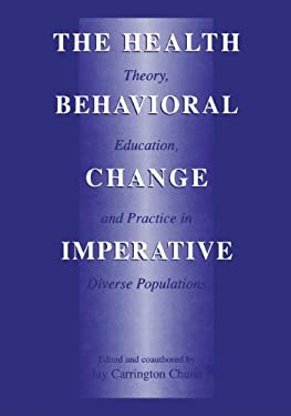The Health Behavioral Change Imperative: Theory, Education and Practice in Diverse Populations 9780306472732