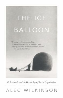 The Ice Balloon: S. A. Andree and the Heroic Age of Arctic Exploration 9780307741868