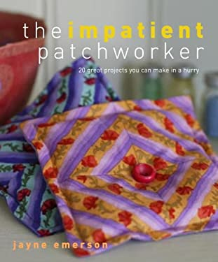 The Impatient Patchworker: 20 Great Projects You Can Make in a Hurry 9780307336583