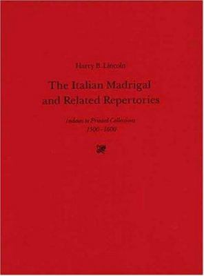 The Italian Madrigal and Related Repertories: Indexes to Printed Collections, 1500-1600
