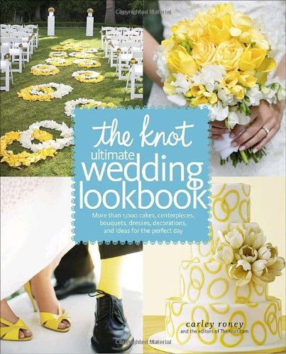 The Knot Ultimate Wedding Lookbook: More Than 1,000 Cakes, Centerpieces, Bouquets, Dresses, Decorations, and Ideas for the Perfect Day 9780307462909