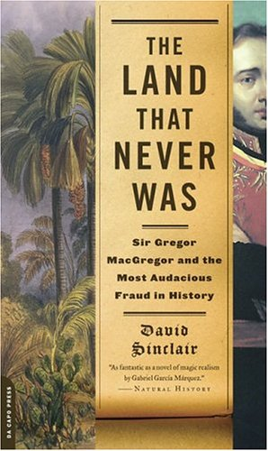 The Land That Never Was: Sir Gregor MacGregor and the Most Audacious Fraud in History 9780306814112