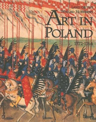 The Land of the Winged Horsemen: Art in Poland 1572-1764 9780300079180