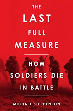 The Last Full Measure: How Soldiers Die in Battle 9780307395849