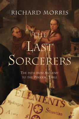 The Last Sorcerers: The Path from Alchemy to the Periodic Table /