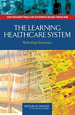 The Learning Healthcare System: Workshop Summary (Iom Roundtable on Evidence-Based Medicine) 9780309103008
