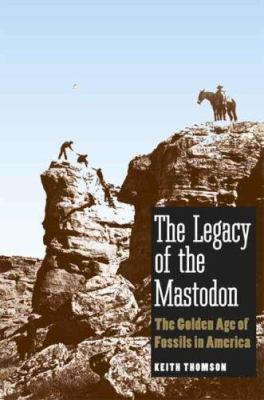 The Legacy of the Mastodon: The Golden Age of Fossils in America 9780300117042