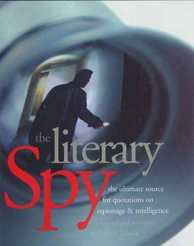 The Literary Spy: The Ultimate Source for Quotations on Espionage & Intelligence 9780300103243