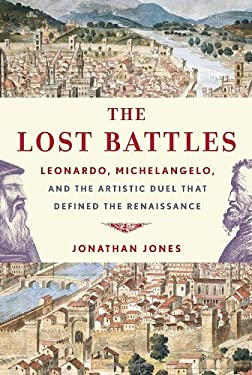 The Lost Battles: Leonardo, Michelangelo, and the Artistic Duel That Defined the Renaissance 9780307594754