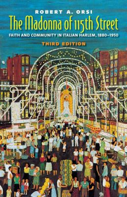 The Madonna of 115th Street: Faith and Community in Italian Harlem, 1880-1950 9780300157529