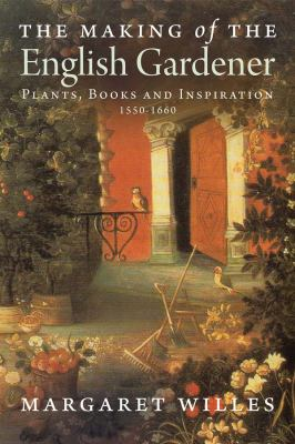 The Making of the English Gardener: Plants, Books and Inspiration, 1560-1660 9780300163827
