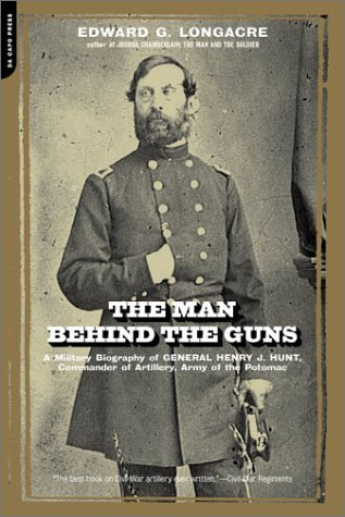 The Man Behind the Guns: A Military Biography of General Henry J. Hunt, Commander of Artillery, Army of the Potomac 9780306811548