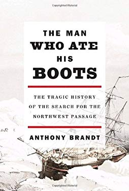 The Man Who Ate His Boots: The Tragic History of the Search for the Northwest Passage 9780307263926