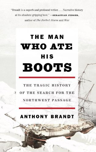 The Man Who Ate His Boots: The Tragic History of the Search for the Northwest Passage 9780307276568