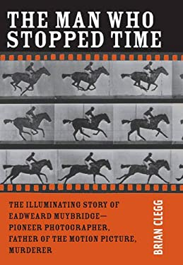 The Man Who Stopped Time: The Illuminating Story of Eadweard Muybridge: Father of the Motion Picture, Pioneer of Photography, and Murderer 9780309101127