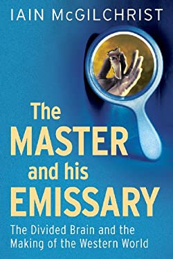 The Master and His Emissary: The Divided Brain and the Making of the Western World 9780300188370