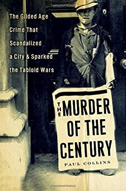The Murder of the Century: The Gilded Age Crime That Scandalized a City and Sparked the Tabloid Wars 9780307592200