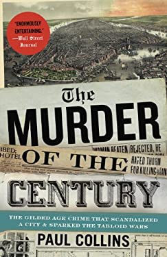 The Murder of the Century: The Gilded Age Crime That Scandalized a City and Sparked the Tabloid Wars 9780307592217