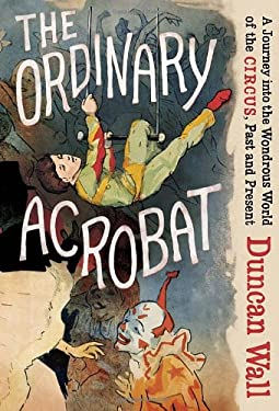 The Ordinary Acrobat: A Journey Into the Wondrous World of the Circus, Past and Present 9780307271723