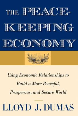 The Peacekeeping Economy: Using Economic Relationships to Build a More Peaceful, Prosperous, and Secure World 9780300166347