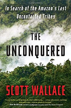 The Unconquered: In Search of the Amazon's Last Uncontacted Tribes 9780307462961