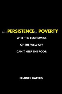 The Persistence of Poverty: Why the Economics of the Well-Off Can't Help the Poor 9780300120905