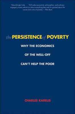 The Persistence of Poverty: Why the Economics of the Well-Off Can't Help the Poor 9780300151367