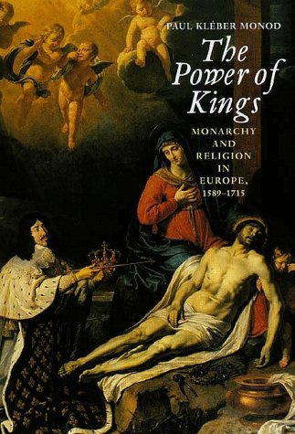 The Power of Kings: Monarchy and Religion in Europe 1589-1715 9780300078107