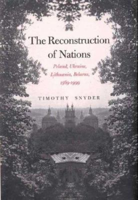 The Reconstruction of Nations: Poland, Ukraine, Lithuania, Belarus, 1569-1999 9780300095692