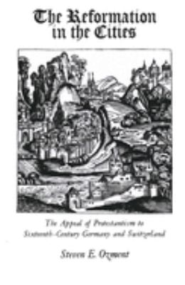 The Reformation in the Cities: The Appeal of Protestantism to Sixteenth-Century Germany and Switzerland 9780300024968
