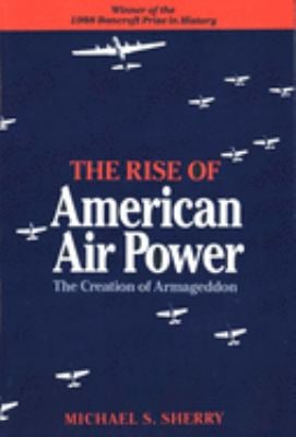 The Rise of American Air Power: The Creation of Armageddon