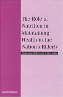 The Role of Nutrition in Maintaining Health in the Nation's Elderly: Evaluating Coverage of Nutrition Services for the Medicare Population 9780309068468