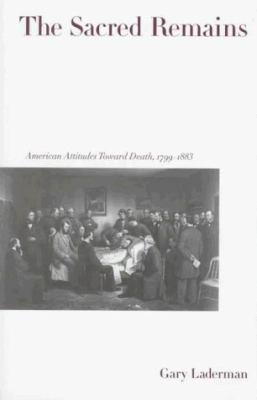 The Sacred Remains: American Attitudes Toward Death, 1799-1883 9780300064322