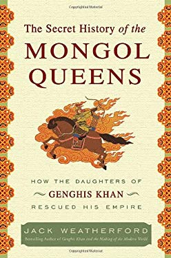 The Secret History of the Mongol Queens: How the Daughters of Genghis Khan Rescued His Empire 9780307407153