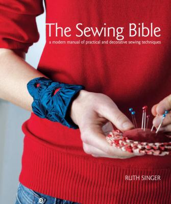 The Sewing Bible: A Modern Manual of Practical and Decorative Sewing Techniques 9780307462374